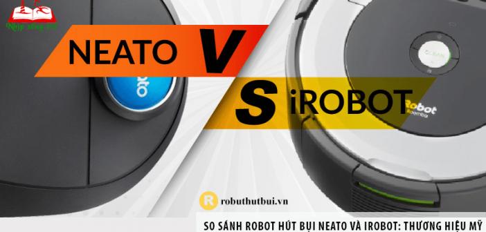 So sánh Robot hút bụi Neato và iRobot: thương hiệu Mỹ