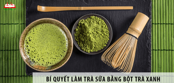 Bí quyết làm trà sữa bằng bột trà xanh ngon cực đỉnh