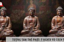 Tượng Tam Thế Phật: Ý nghĩa và cách thờ tượng tại gia chuẩn